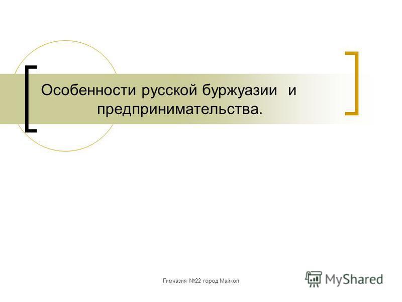 Гимназия 22 город Майкоп Особенности русской буржуазии и предпринимательства.