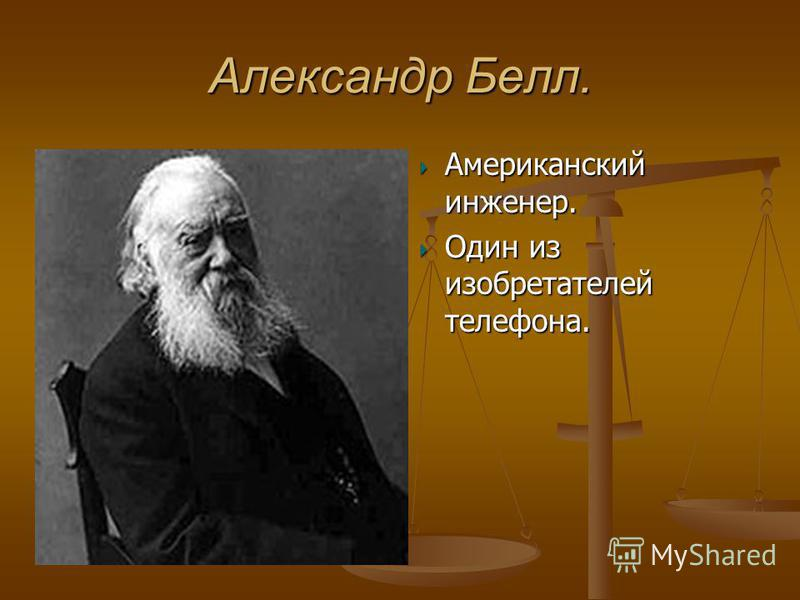 Александр Белл. Американский инженер. Один из изобретателей телефона.