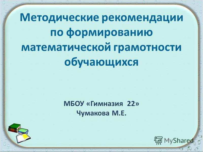 Методические рекомендации по формированию математической грамотности обучающихся МБОУ «Гимназия 22» Чумакова М.Е.
