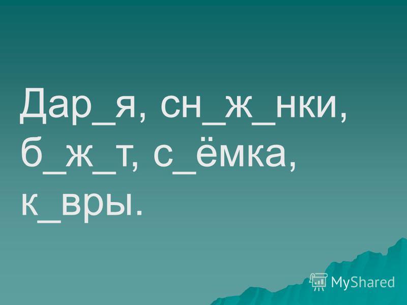 Дар_я, сн_ж_нки, б_ж_т, с_ёмка, к_веры.