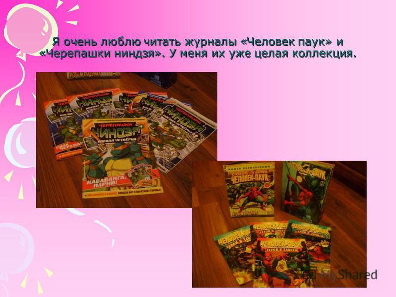 Я очень люблю читать журналы «Человек паук» и «Черепашки ниндзя». У меня их уже целая коллекция.
