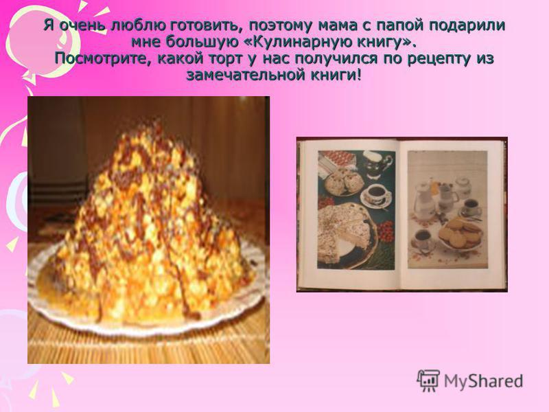 Я очень люблю готовить, поэтому мама с папой подарили мне большую «Кулинарную книгу». Посмотрите, какой торт у нас получился по рецепту из замечательной книги!
