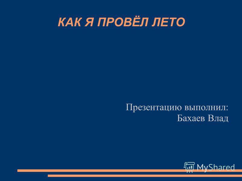 КАК Я ПРОВЁЛ ЛЕТО Презентацию выполнил: Бахаев Влад