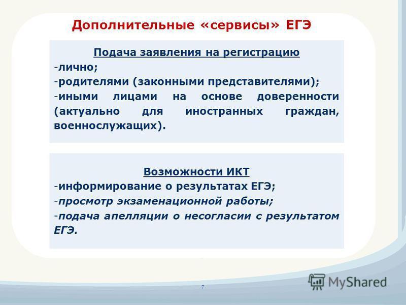 Дополнительные «сервисы» ЕГЭ 7 Подача заявления на регистрацию -лично; -родителями (законными представителями); -иными лицами на основе доверенности (актуально для иностранных граждан, военнослужащих). Возможности ИКТ -информирование о результатах ЕГ