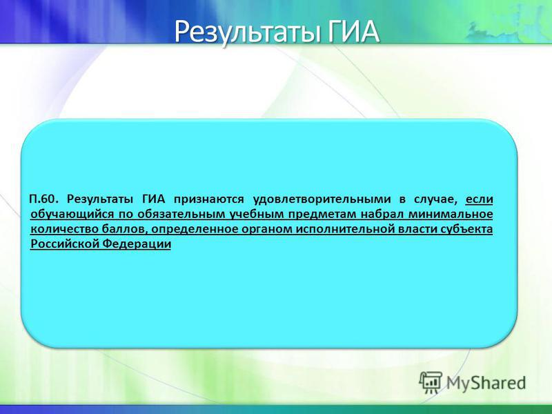 Результаты ГИА П.60. Результаты ГИА признаются удовлетворительными в случае, если обучающийся по обязательным учебным предметам набрал минимальное количество баллов, определенное органом исполнительной власти субъекта Российской Федерации