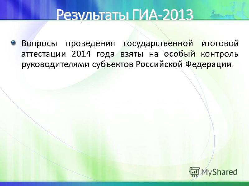 Результаты ГИА-2013 Вопросы проведения государственной итоговой аттестации 2014 года взяты на особый контроль руководителями субъектов Российской Федерации.
