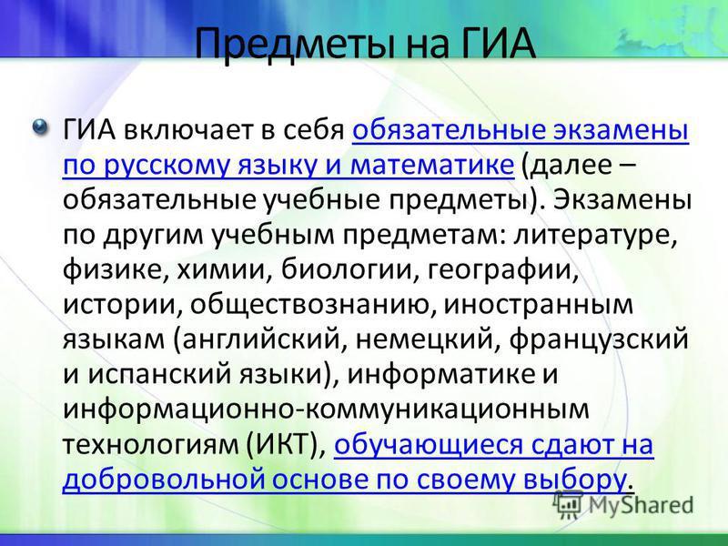 Предметы на ГИА ГИА включает в себя обязательные экзамены по русскому языку и математике (далее – обязательные учебные предметы). Экзамены по другим учебным предметам: литературе, физике, химии, биологии, географии, истории, обществознанию, иностранн