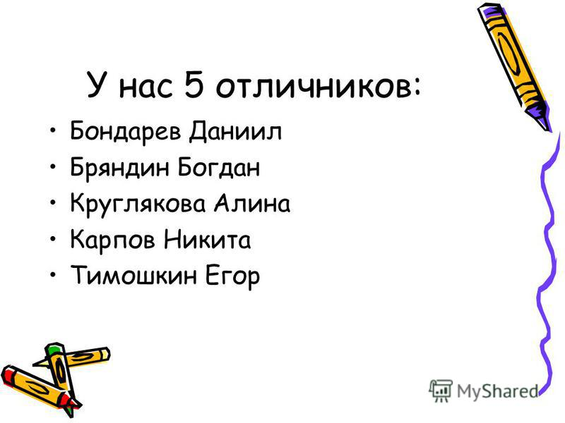 У нас 5 отличников: Бондарев Даниил Бряндин Богдан Круглякова Алина Карпов Никита Тимошкин Егор
