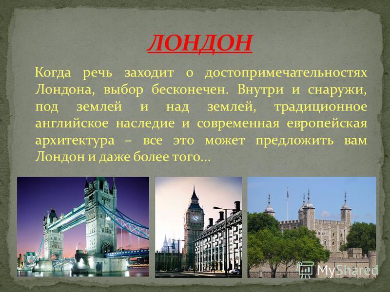 Когда речь заходит о достопримечательностях Лондона, выбор бесконечен. Внутри и снаружи, под землей и над землей, традиционное английское наследие и современная европейская архитектура – все это может предложить вам Лондон и даже более того...