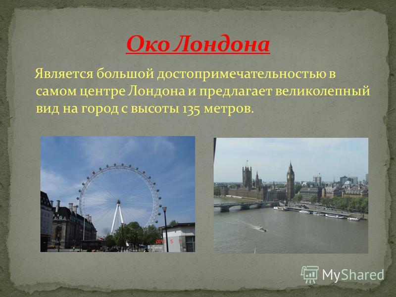 Является большой достопримечательностью в самом центре Лондона и предлагает великолепный вид на город с высоты 135 метров.
