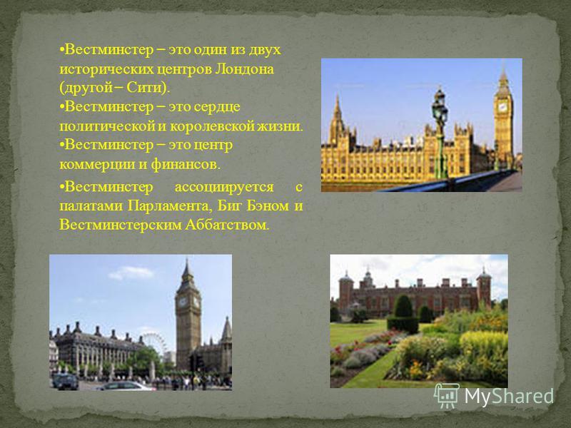 Вестминстер – это один из двух исторических центров Лондона (другой – Сити). Вестминстер – это сердце политической и королевской жизни. Вестминстер – это центр коммерции и финансов. Вестминстер ассоциируется с палатами Парламента, Биг Бэном и Вестмин