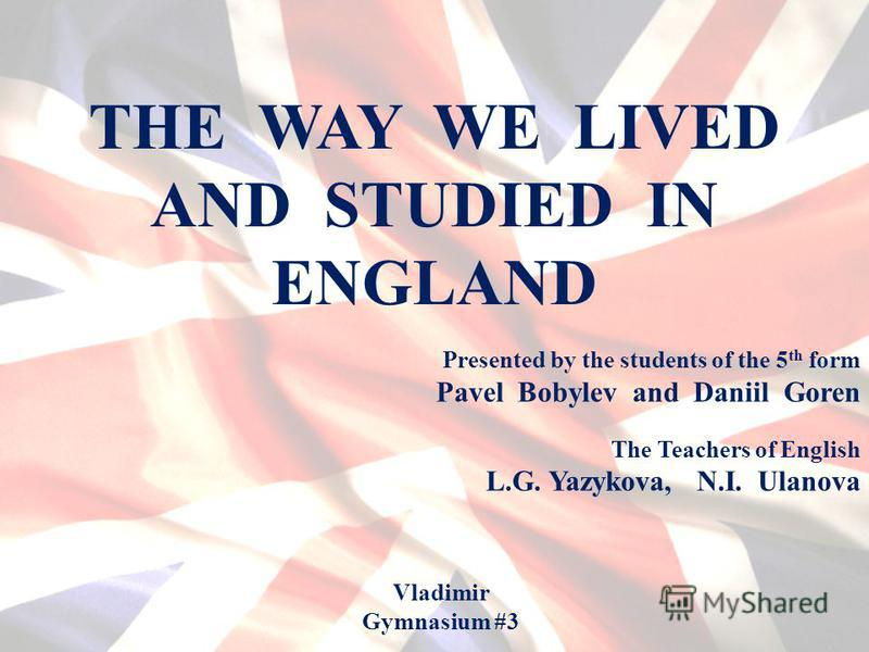 THE WAY WE LIVED AND STUDIED IN ENGLAND Presented by the students of the 5 th form Pavel Bobylev and Daniil Goren Vladimir Gymnasium #3 The Teachers of English L.G. Yazykova, N.I. Ulanova