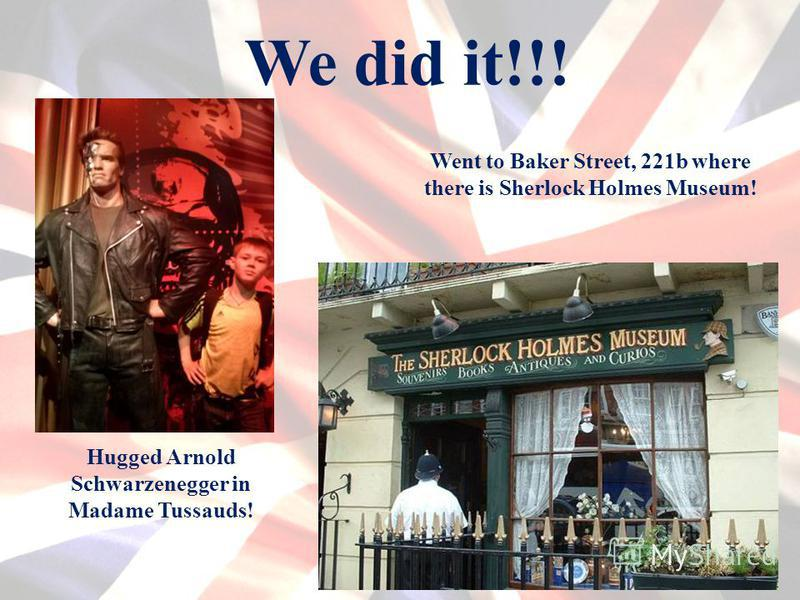 We did it!!! Hugged Arnold Schwarzenegger in Madame Tussauds! Went to Baker Street, 221b where there is Sherlock Holmes Museum!