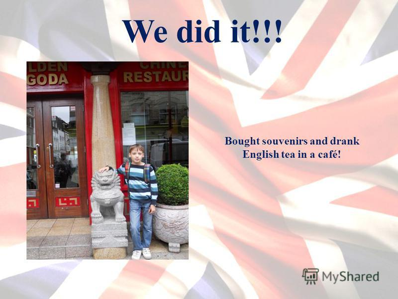 We did it!!! Bought souvenirs and drank English tea in a café!