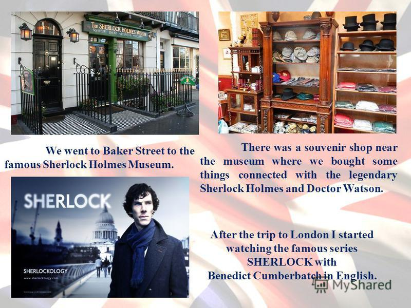 We went to Baker Street to the famous Sherlock Holmes Museum. There was a souvenir shop near the museum where we bought some things connected with the legendary Sherlock Holmes and Doctor Watson. After the trip to London I started watching the famous