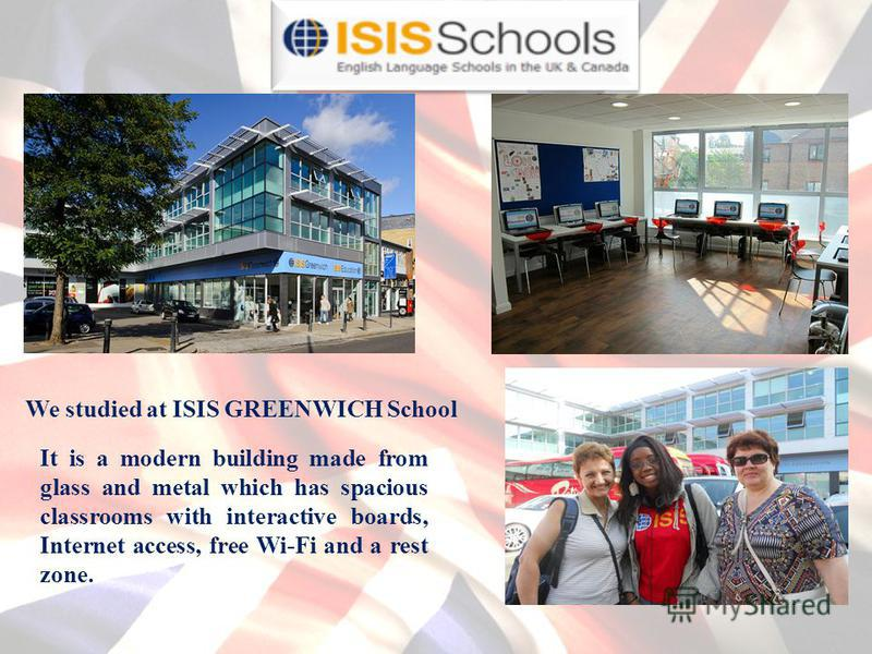 We studied at ISIS GREENWICH School It is a modern building made from glass and metal which has spacious classrooms with interactive boards, Internet access, free Wi-Fi and a rest zone.