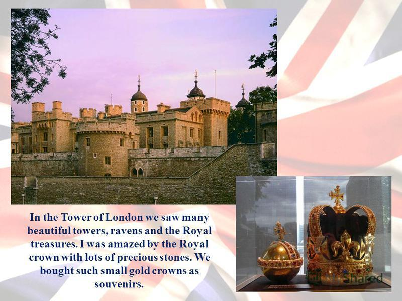 In the Tower of London we saw many beautiful towers, ravens and the Royal treasures. I was amazed by the Royal crown with lots of precious stones. We bought such small gold crowns as souvenirs.