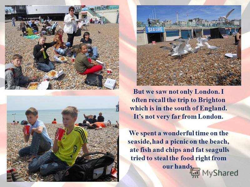 But we saw not only London. I often recall the trip to Brighton which is in the south of England. Its not very far from London. We spent a wonderful time on the seaside, had a picnic on the beach, ate fish and chips and fat seagulls tried to steal th