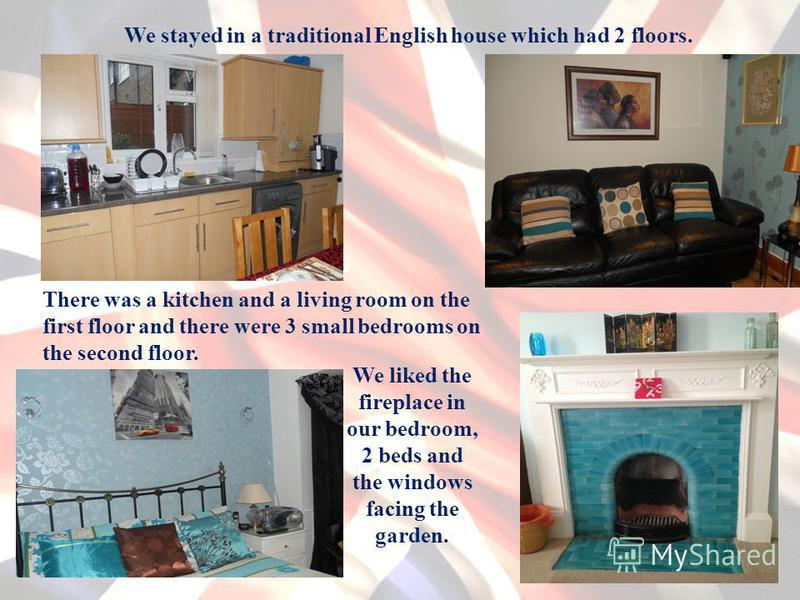 We stayed in a traditional English house which had 2 floors. There was a kitchen and a living room on the first floor and there were 3 small bedrooms on the second floor. We liked the fireplace in our bedroom, 2 beds and the windows facing the garden