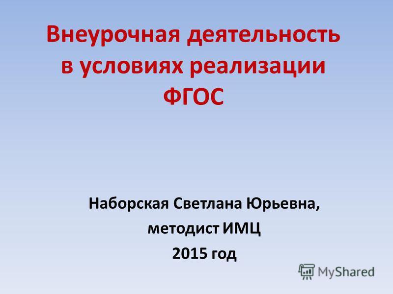 Внеурочная деятельность в условиях реализации ФГОС Наборская Светлана Юрьевна, методист ИМЦ 2015 год