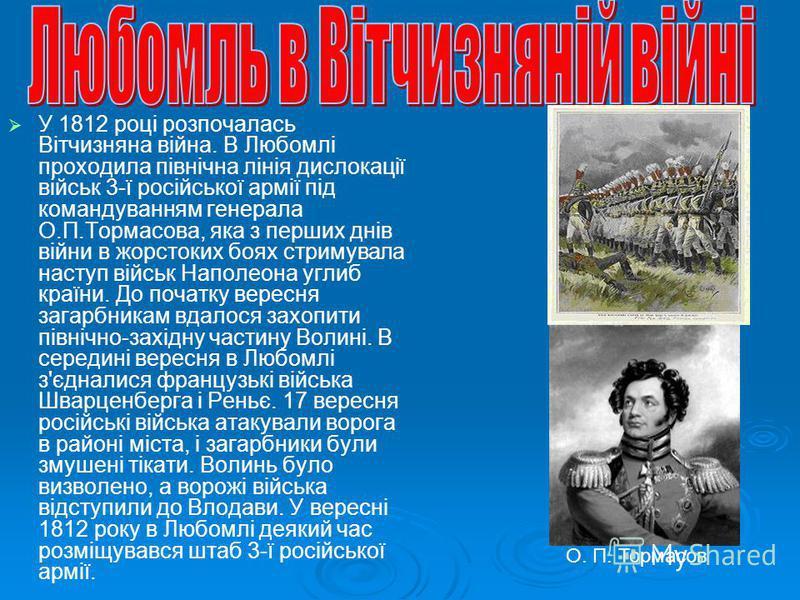 У 1812 році розпочалась Вітчизняна війна. В Любомлі проходила північна лінія дислокації військ 3-ї російської армії під командуванням генерала О.П.Тормасова, яка з перших днів війни в жорстоких боях стримувала наступ військ Наполеона углиб країни. До