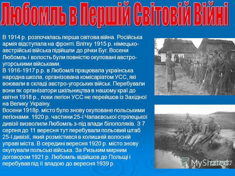 В 1914 р. розпочалась перша світова війна. Російська армія відступала на фронті. Влітку 1915 р. німецько- австрійські війська підійшли до річки Буг. Восени Любомль і волость були повністю окуповані австро- угорськими військами. В 1916-1917 р.р. в Люб