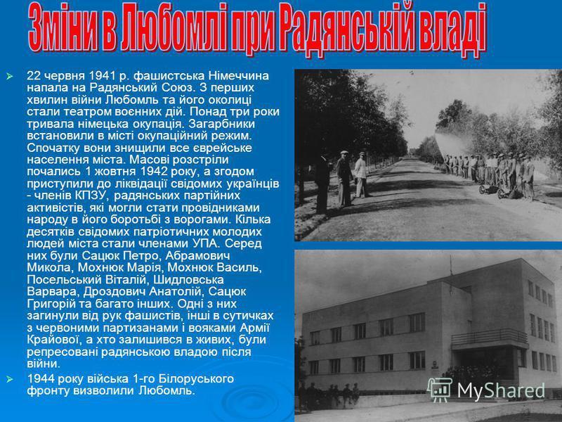 22 червня 1941 р. фашистська Німеччина напала на Радянський Союз. З перших хвилин війни Любомль та його околиці стали театром воєнних дій. Понад три роки тривала німецька окупація. Загарбники встановили в місті окупаційний режим. Спочатку вони знищил