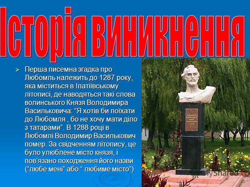 Перша писемна згадка про Любомль належить до 1287 року, яка міститься в Іпатіївському літописі, де наводяться такі слова волинського Князя Володимира Васильковича: Я хотів би поїхати до Любомля, бо не хочу мати діло з татарами. В 1288 році в Любомлі