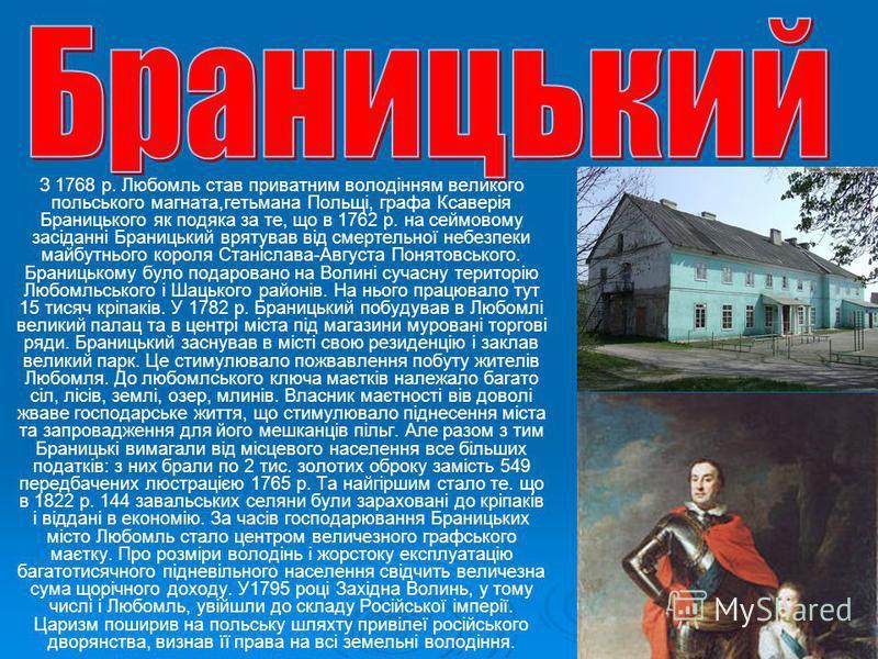 З 1768 р. Любомль став приватним володінням великого польського магната,гетьмана Польщі, графа Ксаверія Браницького як подяка за те, що в 1762 р. на сеймовому засіданні Браницький врятував від смертельної небезпеки майбутнього короля Станіслава-Авгус