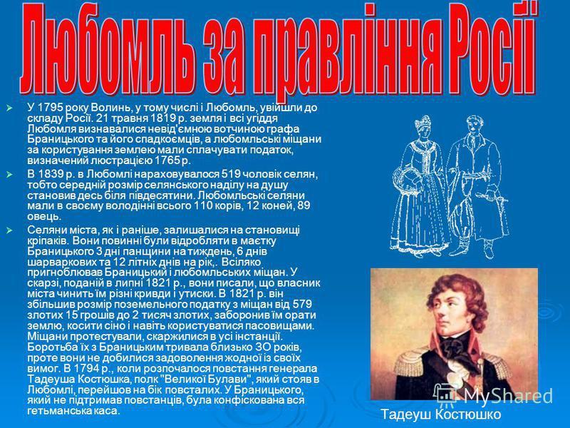 У 1795 року Волинь, у тому числі і Любомль, увійшли до складу Росії. 21 травня 1819 р. земля і всі угіддя Любомля визнавалися невід'ємною вотчиною графа Браницького та його спадкоємців, а любомльські міщани за користування землею мали сплачувати пода