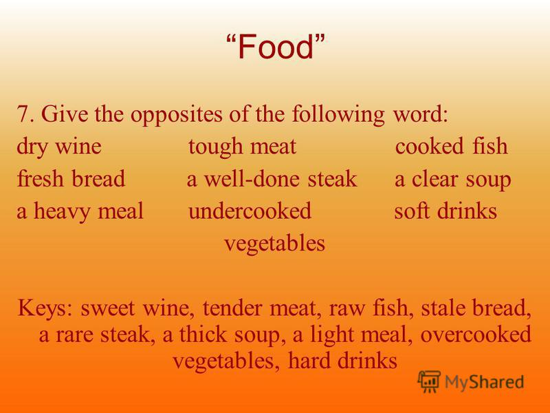 Food 7. Give the opposites of the following word: dry wine tough meat cooked fish fresh bread a well-done steak a clear soup a heavy meal undercooked soft drinks vegetables Keys: sweet wine, tender meat, raw fish, stale bread, a rare steak, a thick s