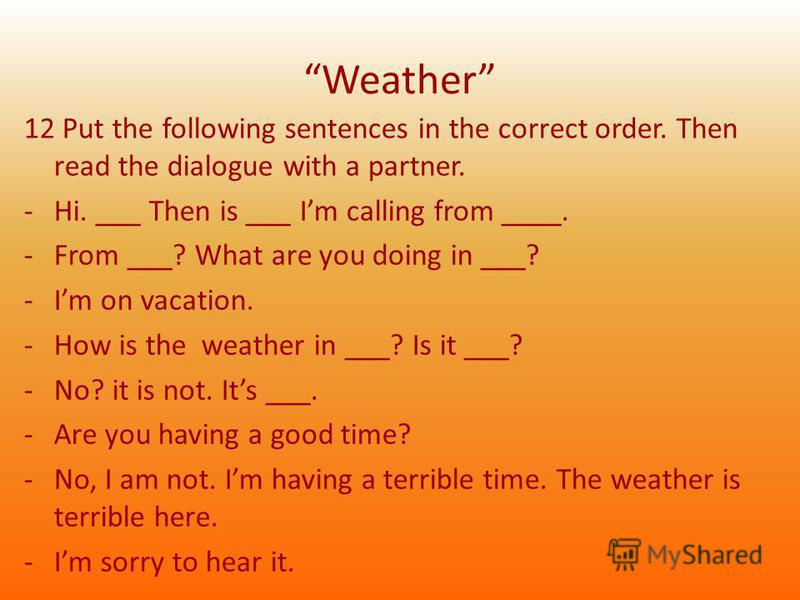 Weather 12 Put the following sentences in the correct order. Then read the dialogue with a partner. -Hi. ___ Then is ___ Im calling from ____. -From ___? What are you doing in ___? -Im on vacation. -How is the weather in ___? Is it ___? -No? it is no