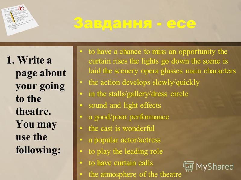 Завдання - есе 1. Write a page about your going to the theatre. You may use the following: to have a chance to miss an opportunity the curtain rises the lights go down the scene is laid the scenery opera glasses main characters the action develops sl