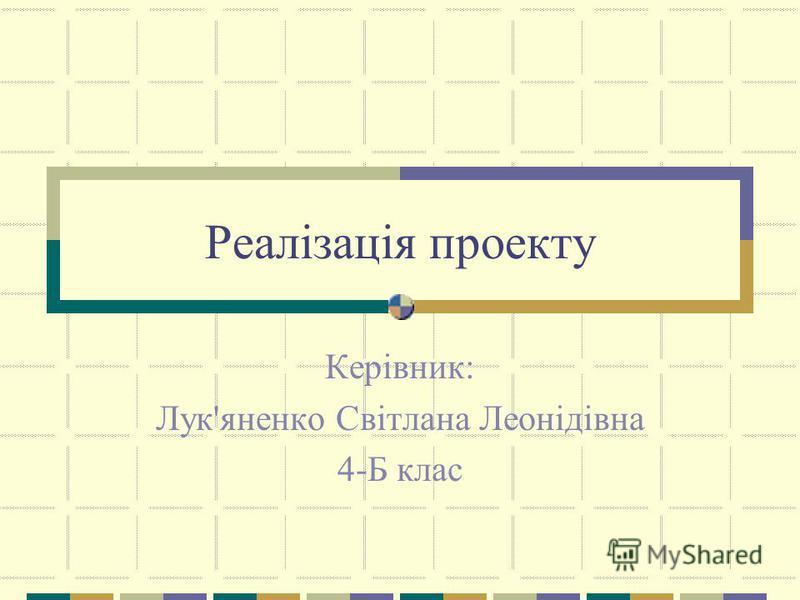 Реалізація проекту Керівник: Лук'яненко Світлана Леонідівна 4-Б клас