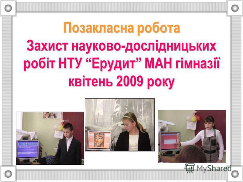 Позакласна робота Захист науково-дослідницьких робіт НТУ Ерудит МАН гімназії квітень 2009 року