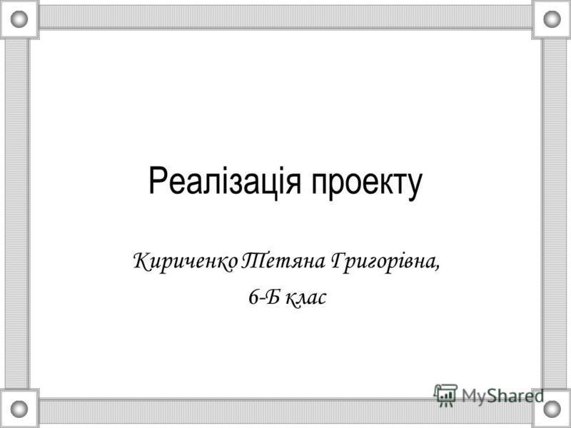 Реалізація проекту Кириченко Тетяна Григорівна, 6-Б клас