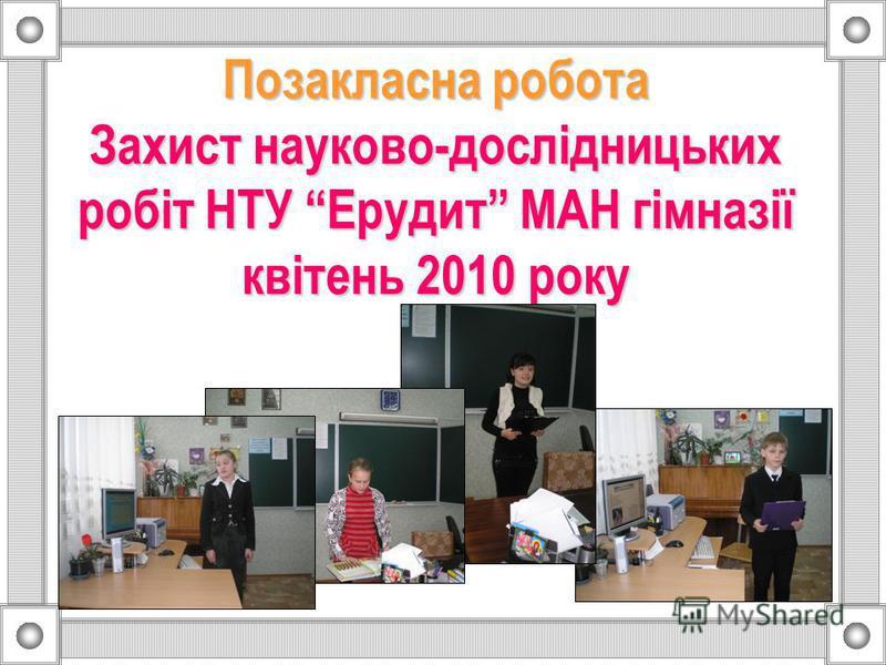 Позакласна робота Захист науково-дослідницьких робіт НТУ Ерудит МАН гімназії квітень 2010 року
