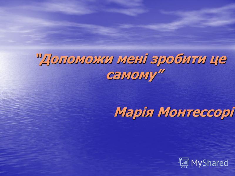 Допоможи мені зробити це самому Марія Монтессорі