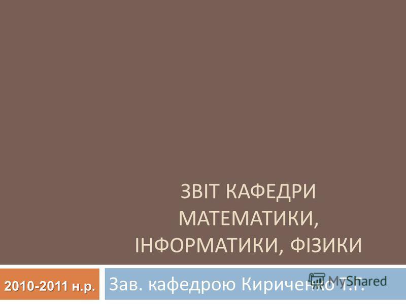 ЗВІТ КАФЕДРИ МАТЕМАТИКИ, ІНФОРМАТИКИ, ФІЗИКИ Зав. кафедрою Кириченко Т. Г. 2010-2011 н.р.