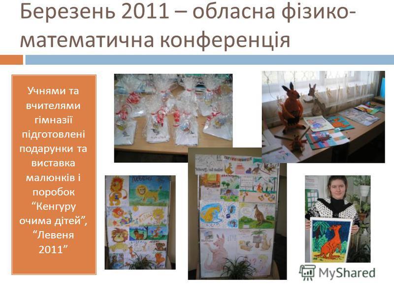 Березень 2011 – обласна фізико - математична конференція Учнями та вчителями гімназії підготовлені подарунки та виставка малюнків і поробок Кенгуру очима дітей, Левеня 2011
