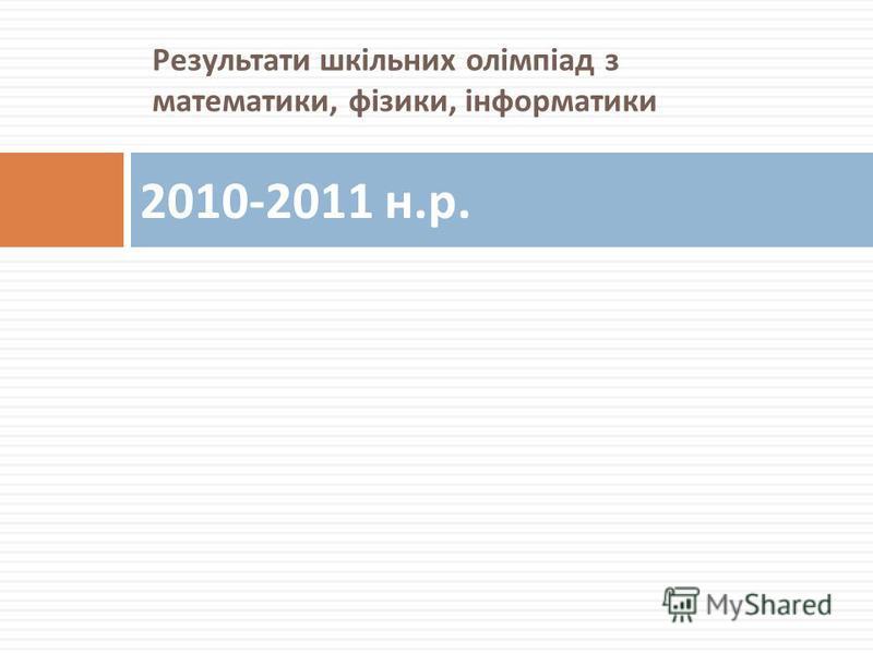 Результати шкільних олімпіад з математики, фізики, інформатики 2010-2011 н. р.