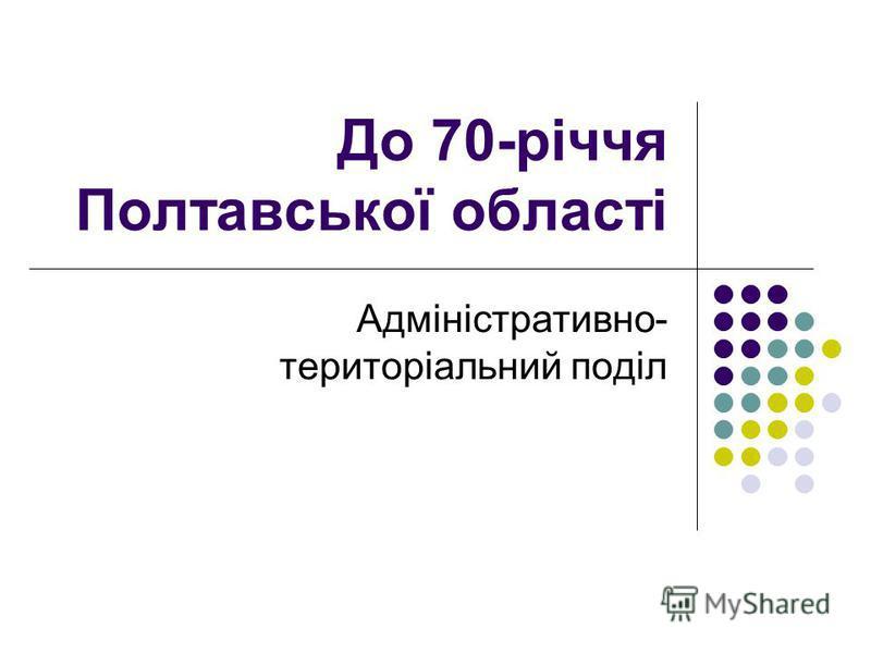 До 70-річчя Полтавської області Адміністративно- територіальний поділ