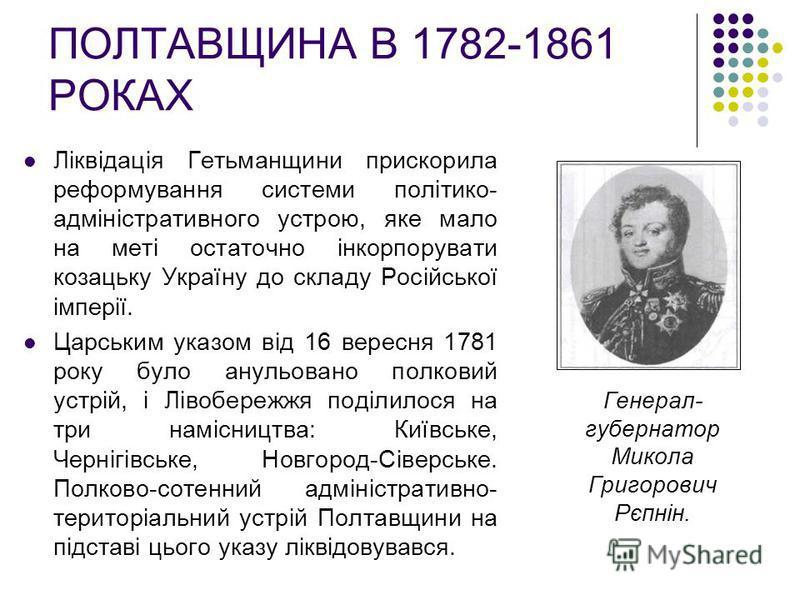 ПОЛТАВЩИНА В 1782-1861 РОКАХ Ліквідація Гетьманщини прискорила реформування системи політико- адміністративного устрою, яке мало на меті остаточно інкорпорувати козацьку Україну до складу Російської імперії. Царським указом від 16 вересня 1781 року б