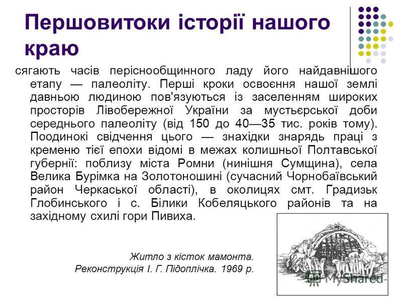 Першовитоки історії нашого краю сягають часів періснообщинного ладу його найдавнішого етапу палеоліту. Перші кроки освоєння нашої землі давньою людиною пов'язуються із заселенням широких просторів Лівобережної України за мустьєрської доби середнього