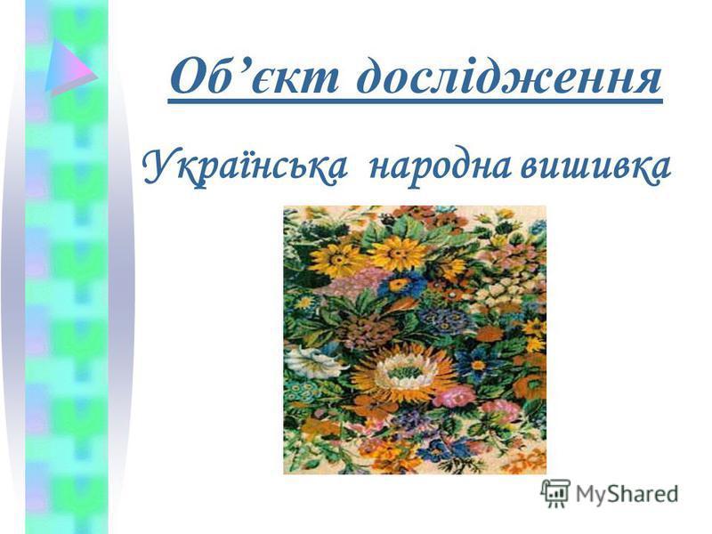 Обєкт дослідження Українська народна вишивка