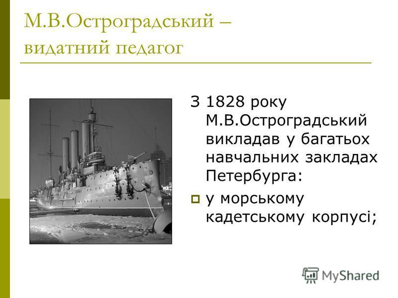 М.В.Остроградський – видатний педагог З 1828 року М.В.Остроградський викладав у багатьох навчальних закладах Петербурга: у морському кадетському корпусі;