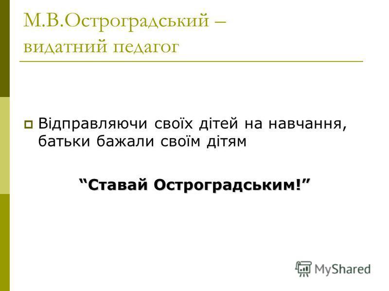 М.В.Остроградський – видатний педагог Відправляючи своїх дітей на навчання, батьки бажали своїм дітям Ставай Остроградським!