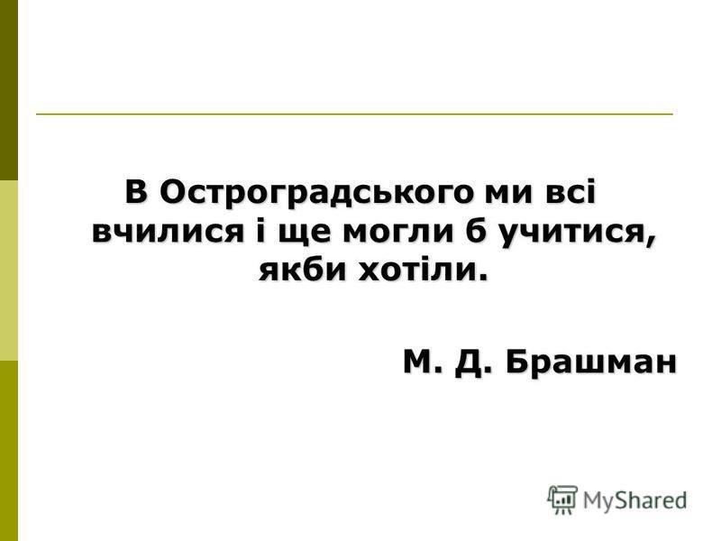 В Остроградського ми всі вчилися і ще могли б учитися, якби хотіли. М. Д. Брашман