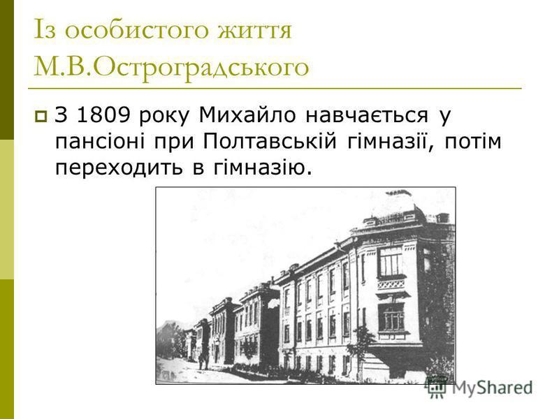 Із особистого життя М.В.Остроградського З 1809 року Михайло навчається у пансіоні при Полтавській гімназії, потім переходить в гімназію.