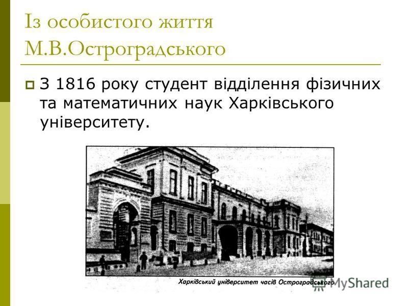 Із особистого життя М.В.Остроградського З 1816 року студент відділення фізичних та математичних наук Харківського університету.